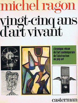 RAGON, MICHEL. - Vingt-cinq ans d 'art vivant. Chronique vécue de l 'art contemporain de l 'abstraction au pop art 1944 -1969.