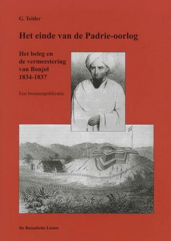 TEITLER, G. - Het einde van de Padrie-oorlog. Het beleg en de vermeestering van Bonjol 1834-1837. Een bronnenpublicatie.